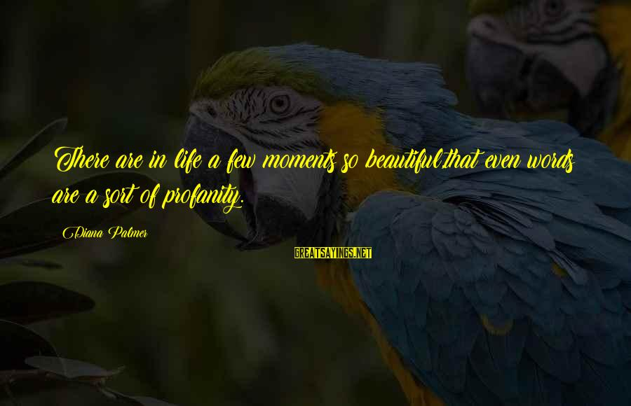 Palmer Sayings By Diana Palmer: There are in life a few moments so beautiful,that even words are a sort of