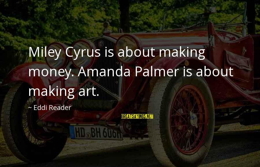 Palmer Sayings By Eddi Reader: Miley Cyrus is about making money. Amanda Palmer is about making art.