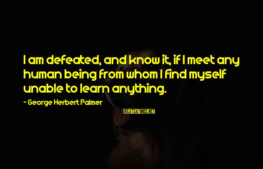 Palmer Sayings By George Herbert Palmer: I am defeated, and know it, if I meet any human being from whom I