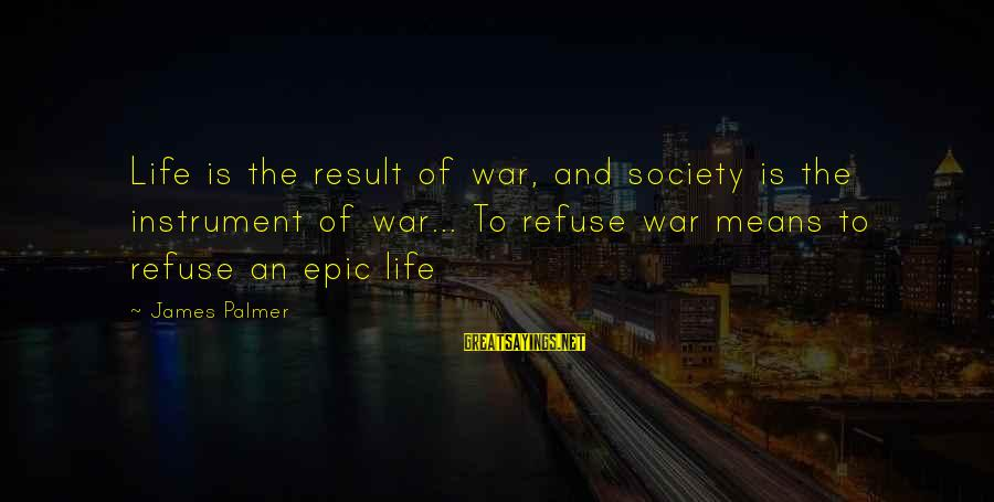 Palmer Sayings By James Palmer: Life is the result of war, and society is the instrument of war... To refuse