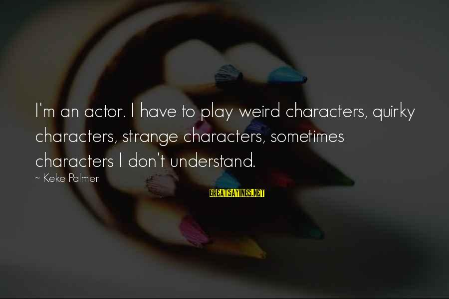 Palmer Sayings By Keke Palmer: I'm an actor. I have to play weird characters, quirky characters, strange characters, sometimes characters