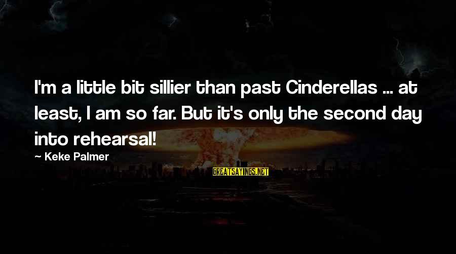 Palmer Sayings By Keke Palmer: I'm a little bit sillier than past Cinderellas ... at least, I am so far.