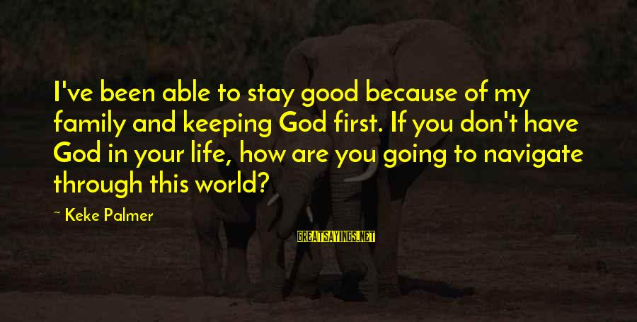 Palmer Sayings By Keke Palmer: I've been able to stay good because of my family and keeping God first. If