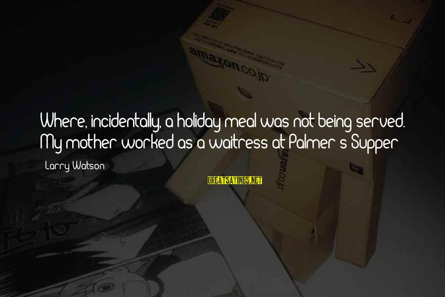 Palmer Sayings By Larry Watson: Where, incidentally, a holiday meal was not being served. My mother worked as a waitress