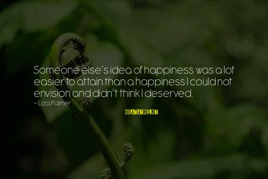 Palmer Sayings By Liza Palmer: Someone else's idea of happiness was a lot easier to attain than a happiness I