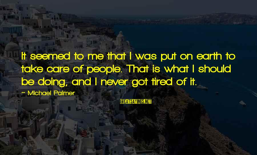 Palmer Sayings By Michael Palmer: It seemed to me that I was put on earth to take care of people.