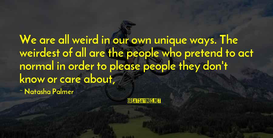 Palmer Sayings By Natasha Palmer: We are all weird in our own unique ways. The weirdest of all are the