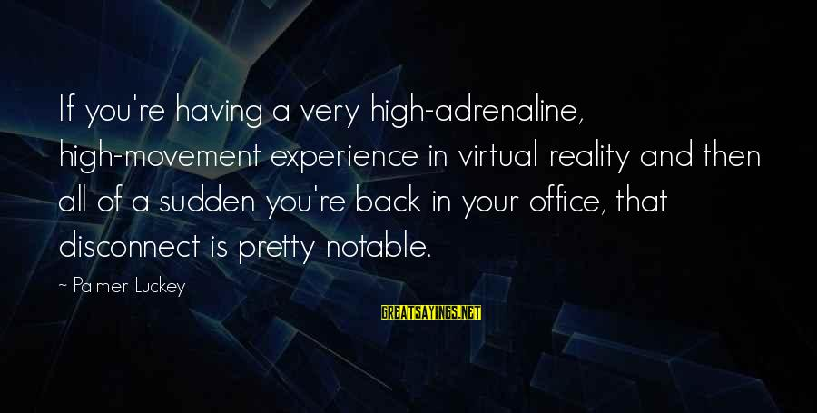 Palmer Sayings By Palmer Luckey: If you're having a very high-adrenaline, high-movement experience in virtual reality and then all of