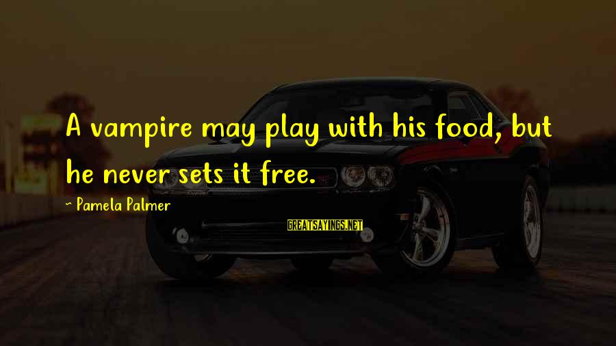 Palmer Sayings By Pamela Palmer: A vampire may play with his food, but he never sets it free.