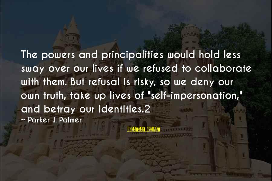 Palmer Sayings By Parker J. Palmer: The powers and principalities would hold less sway over our lives if we refused to
