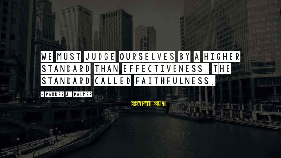 Palmer Sayings By Parker J. Palmer: We must judge ourselves by a higher standard than effectiveness, the standard called faithfulness.