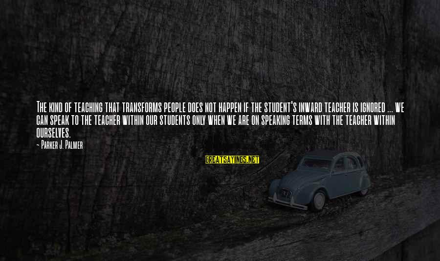 Palmer Sayings By Parker J. Palmer: The kind of teaching that transforms people does not happen if the student's inward teacher