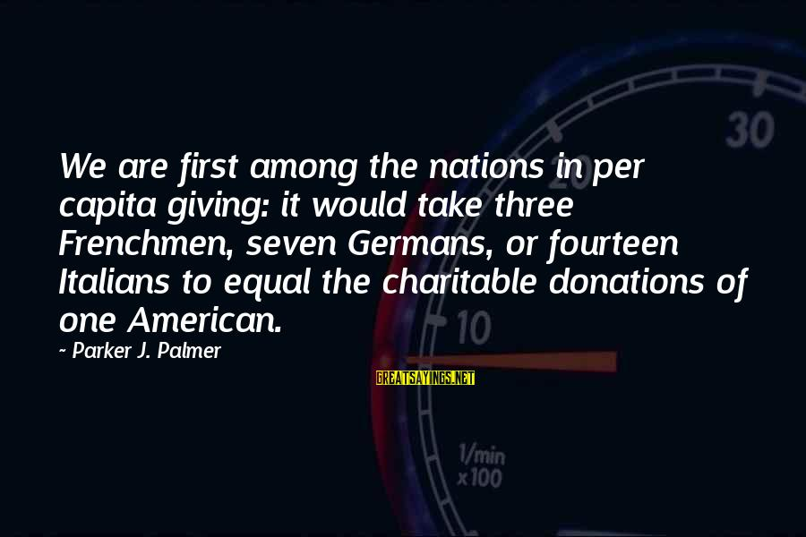 Palmer Sayings By Parker J. Palmer: We are first among the nations in per capita giving: it would take three Frenchmen,
