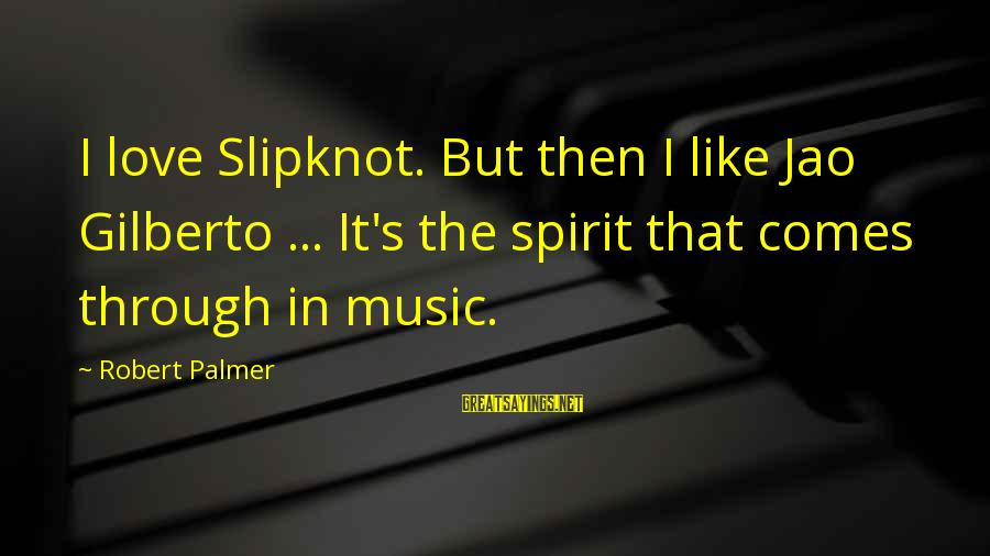 Palmer Sayings By Robert Palmer: I love Slipknot. But then I like Jao Gilberto ... It's the spirit that comes