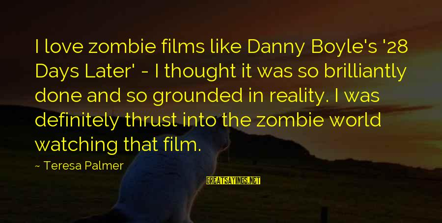 Palmer Sayings By Teresa Palmer: I love zombie films like Danny Boyle's '28 Days Later' - I thought it was