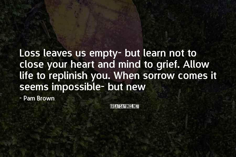 Pam Brown Sayings: Loss leaves us empty- but learn not to close your heart and mind to grief.