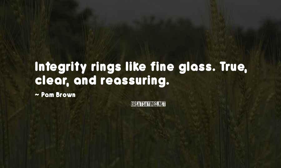 Pam Brown Sayings: Integrity rings like fine glass. True, clear, and reassuring.