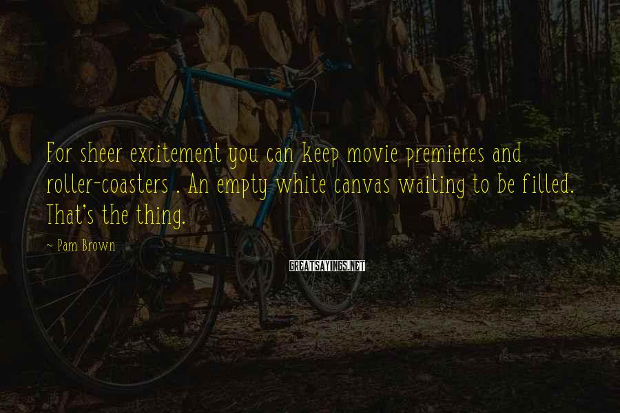 Pam Brown Sayings: For sheer excitement you can keep movie premieres and roller-coasters . An empty white canvas