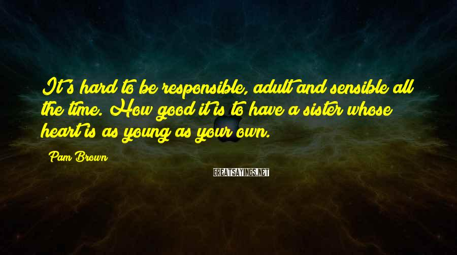 Pam Brown Sayings: It's hard to be responsible, adult and sensible all the time. How good it is
