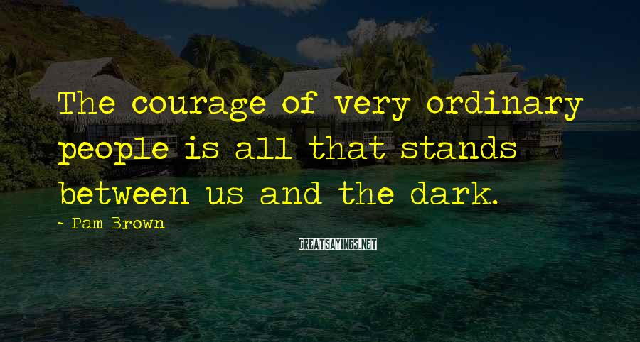 Pam Brown Sayings: The courage of very ordinary people is all that stands between us and the dark.