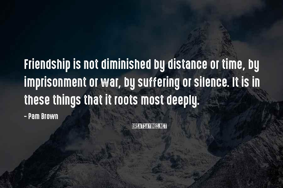Pam Brown Sayings: Friendship is not diminished by distance or time, by imprisonment or war, by suffering or