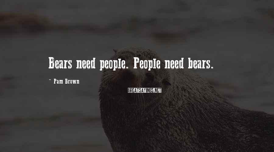 Pam Brown Sayings: Bears need people. People need bears.