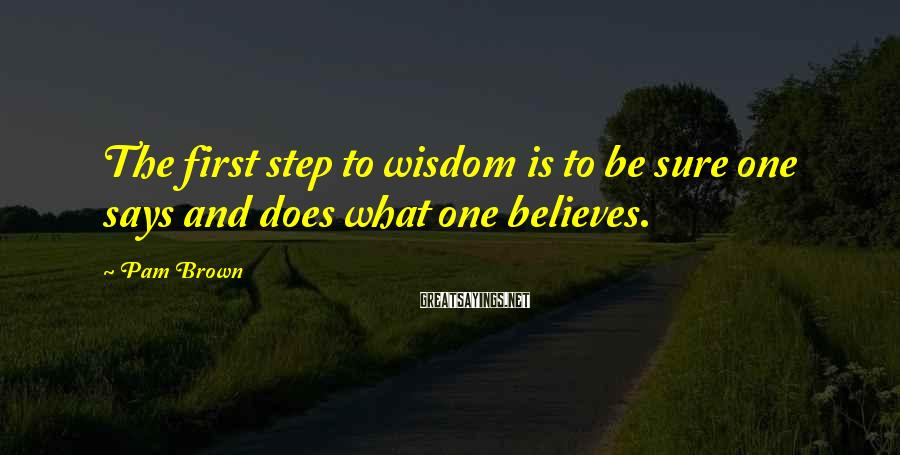 Pam Brown Sayings: The first step to wisdom is to be sure one says and does what one