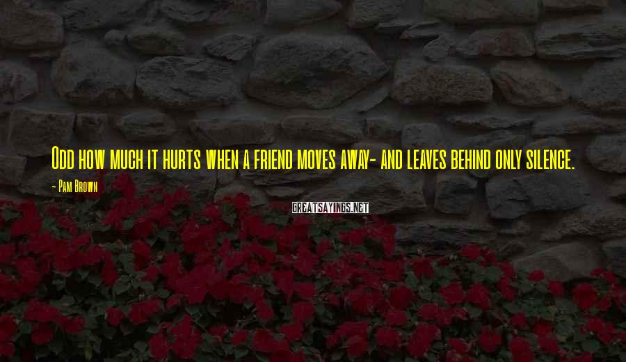 Pam Brown Sayings: Odd how much it hurts when a friend moves away- and leaves behind only silence.