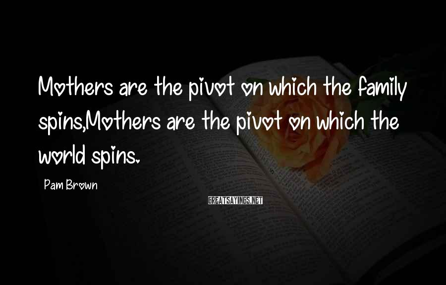 Pam Brown Sayings: Mothers are the pivot on which the family spins,Mothers are the pivot on which the
