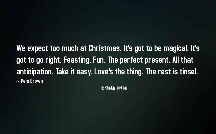 Pam Brown Sayings: We expect too much at Christmas. It's got to be magical. It's got to go