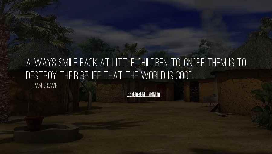 Pam Brown Sayings: Always smile back at little children. To ignore them is to destroy their belief that