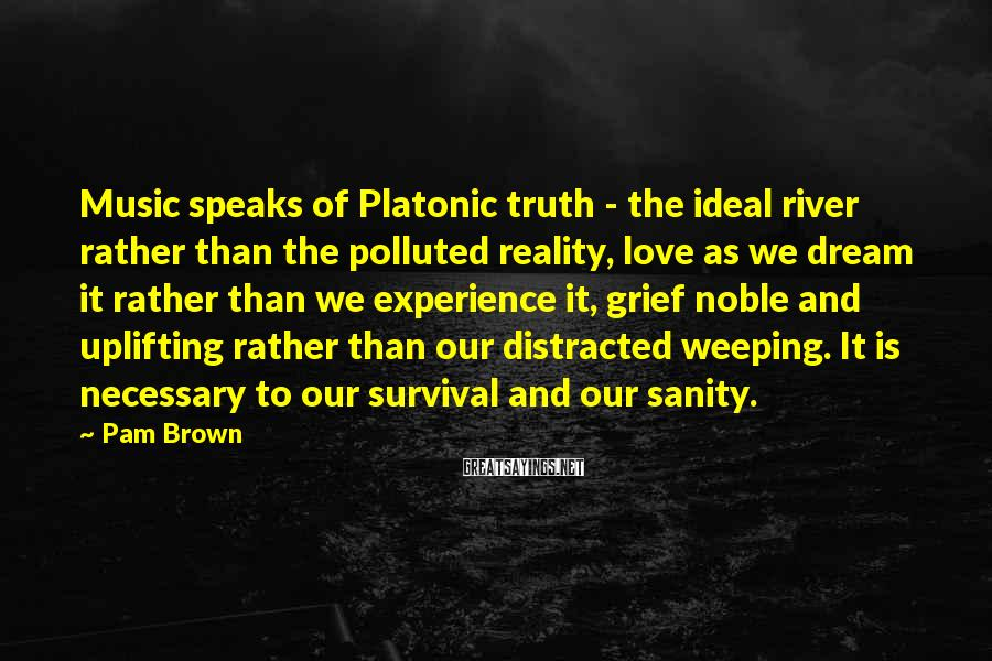 Pam Brown Sayings: Music speaks of Platonic truth - the ideal river rather than the polluted reality, love