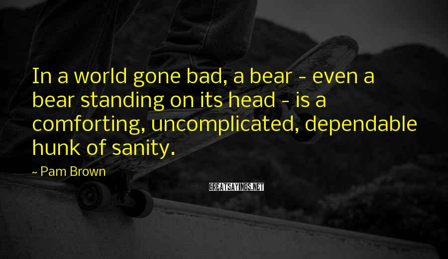 Pam Brown Sayings: In a world gone bad, a bear - even a bear standing on its head