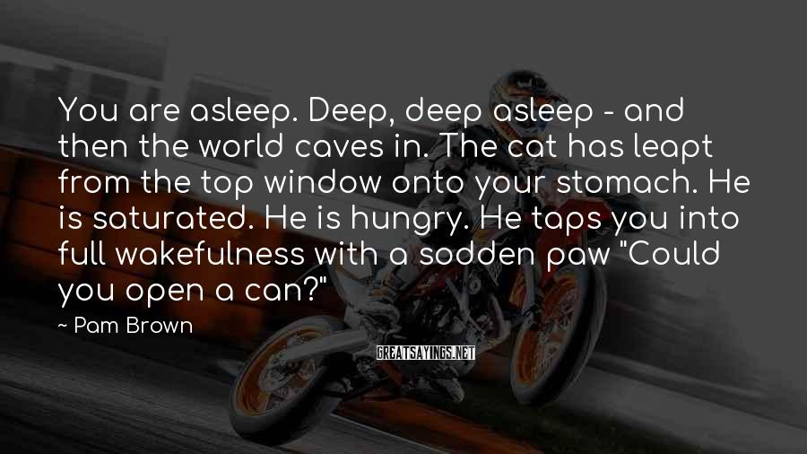 Pam Brown Sayings: You are asleep. Deep, deep asleep - and then the world caves in. The cat