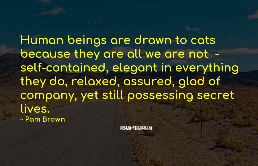 Pam Brown Sayings: Human beings are drawn to cats because they are all we are not - self-contained,