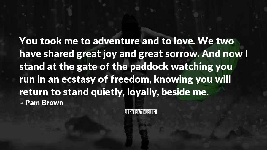 Pam Brown Sayings: You took me to adventure and to love. We two have shared great joy and