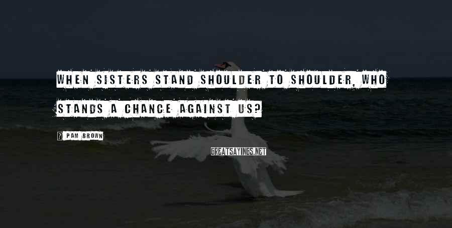 Pam Brown Sayings: When sisters stand shoulder to shoulder, who stands a chance against us?