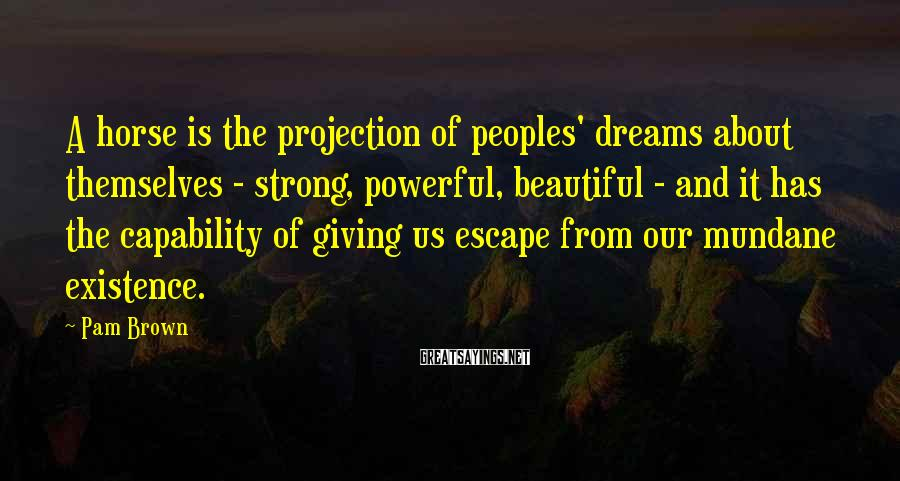 Pam Brown Sayings: A horse is the projection of peoples' dreams about themselves - strong, powerful, beautiful -