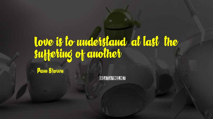 Pam Brown Sayings: Love is to understand, at last, the suffering of another.