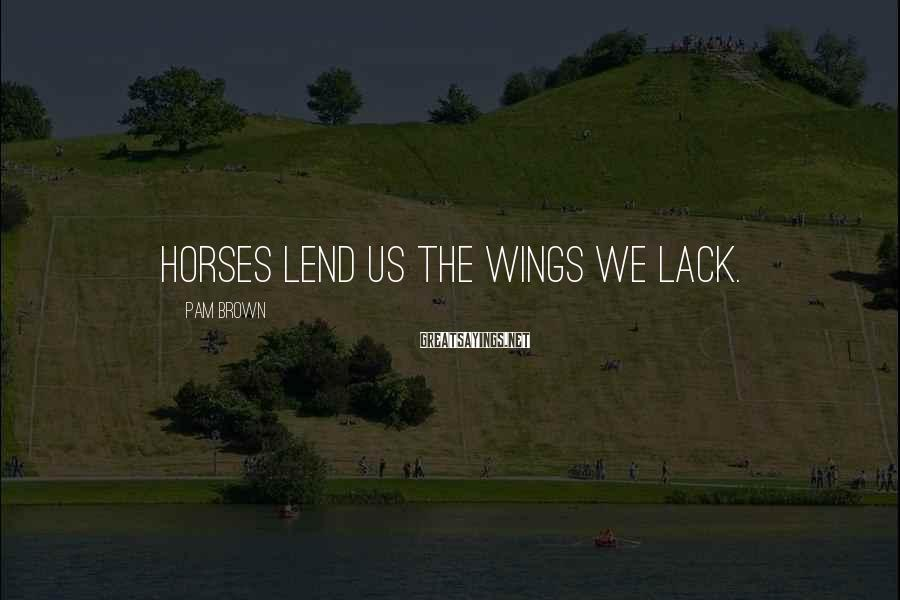 Pam Brown Sayings: Horses lend us the wings we lack.