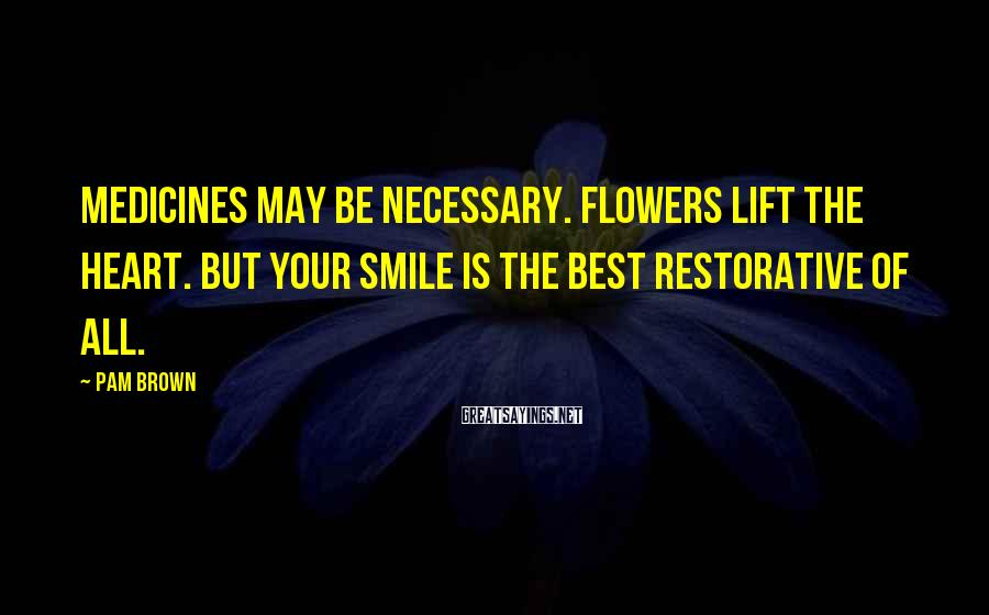 Pam Brown Sayings: Medicines may be necessary. Flowers lift the heart. But your smile is the best restorative