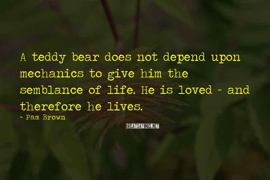 Pam Brown Sayings: A teddy bear does not depend upon mechanics to give him the semblance of life.