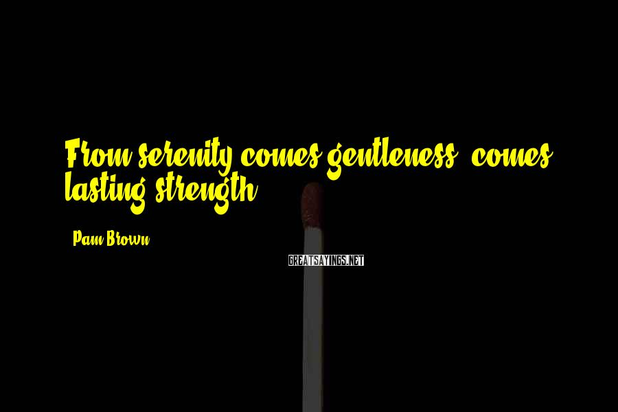 Pam Brown Sayings: From serenity comes gentleness, comes lasting strength.