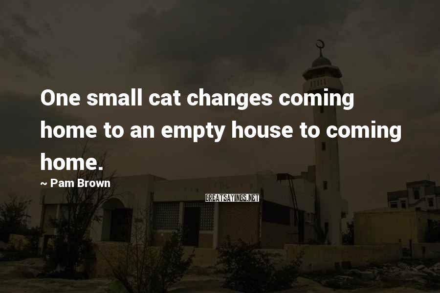 Pam Brown Sayings: One small cat changes coming home to an empty house to coming home.