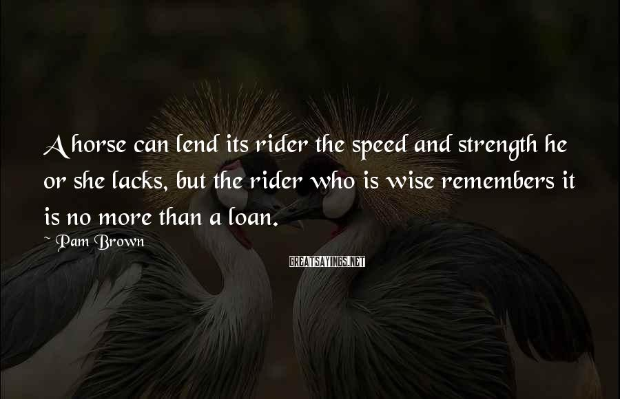 Pam Brown Sayings: A horse can lend its rider the speed and strength he or she lacks, but