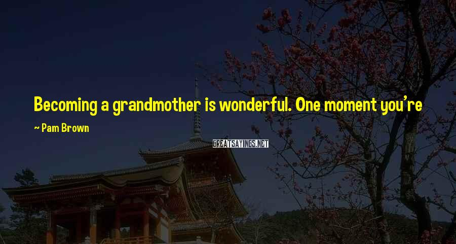 Pam Brown Sayings: Becoming a grandmother is wonderful. One moment you're just a mother. The next you are