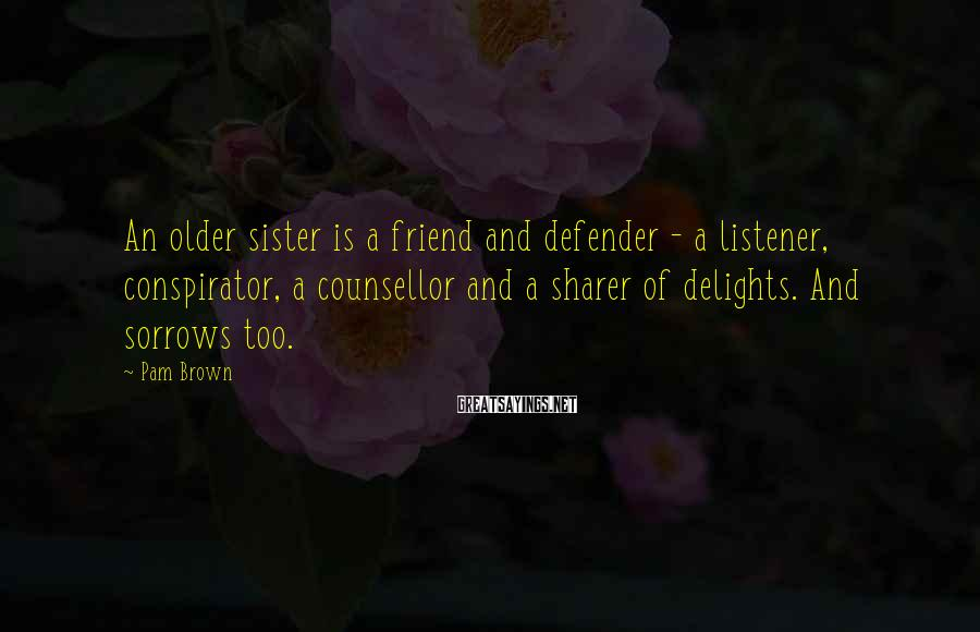 Pam Brown Sayings: An older sister is a friend and defender - a listener, conspirator, a counsellor and