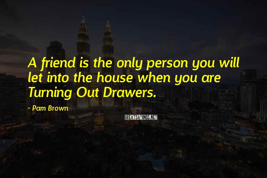 Pam Brown Sayings: A friend is the only person you will let into the house when you are