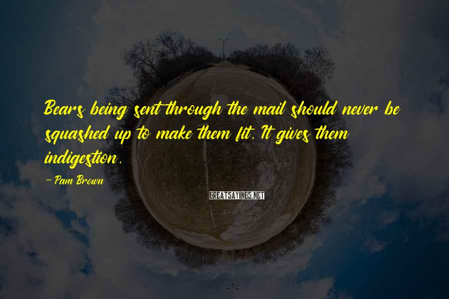 Pam Brown Sayings: Bears being sent through the mail should never be squashed up to make them fit.