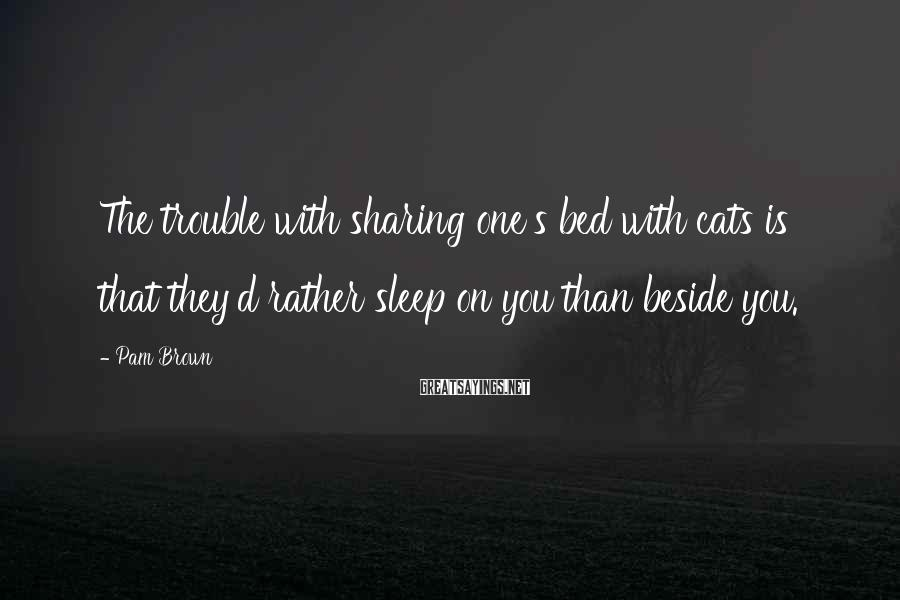 Pam Brown Sayings: The trouble with sharing one's bed with cats is that they'd rather sleep on you